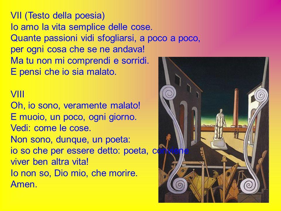VII (Testo della poesia) Io amo la vita semplice delle cose. Quante passioni vidi sfogliarsi, a poco a poco, per ogni cosa che se ne andava! Ma tu non