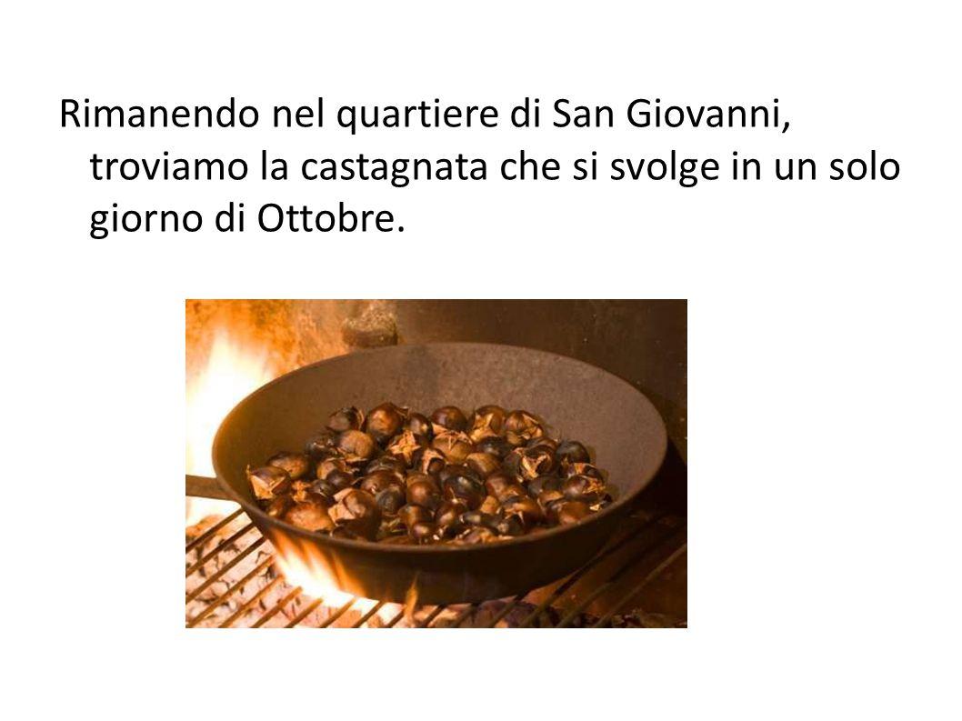 Rimanendo nel quartiere di San Giovanni, troviamo la castagnata che si svolge in un solo giorno di Ottobre.