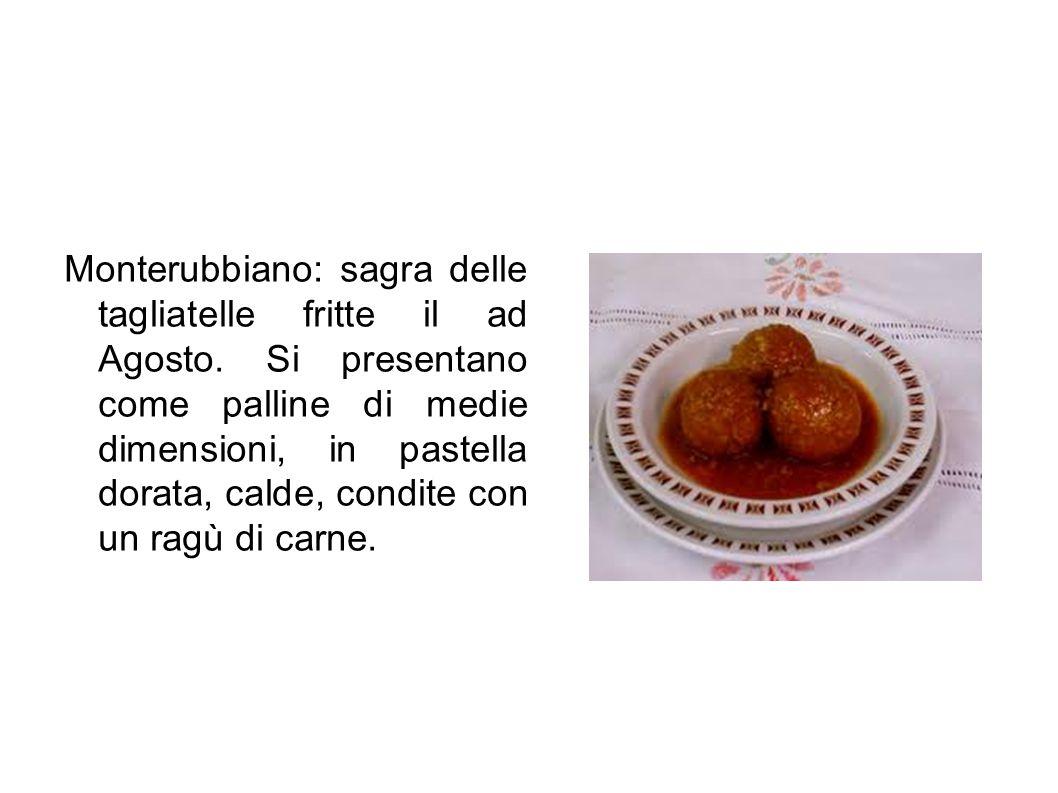 Monterubbiano: sagra delle tagliatelle fritte il ad Agosto. Si presentano come palline di medie dimensioni, in pastella dorata, calde, condite con un