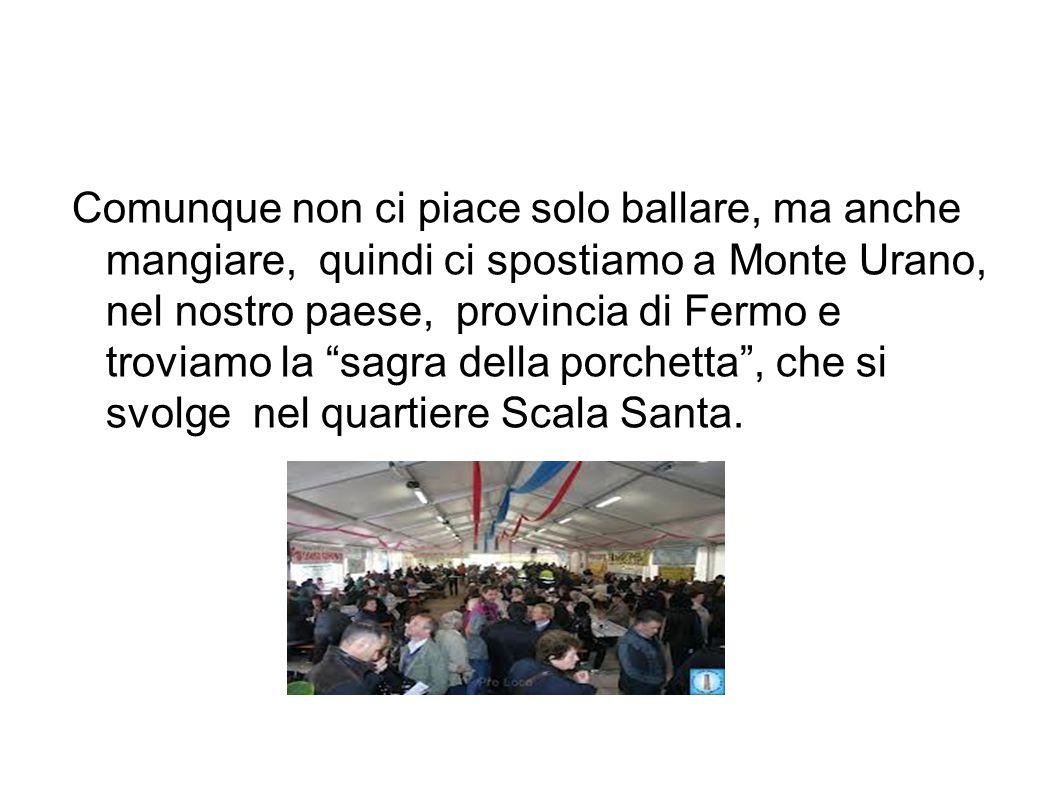 """Comunque non ci piace solo ballare, ma anche mangiare, quindi ci spostiamo a Monte Urano, nel nostro paese, provincia di Fermo e troviamo la """"sagra de"""