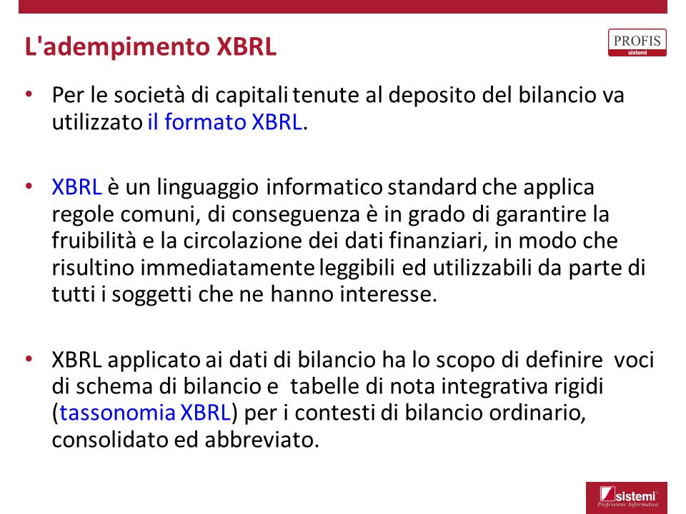 L'adempimento XBRL Per le società di capitali tenute al deposito del bilancio va utilizzato il formato XBRL. XBRL è un linguaggio informatico standard