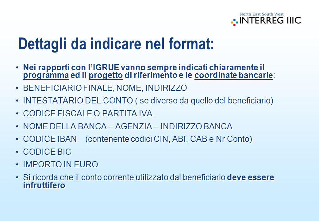 Nei rapporti con l'IGRUE vanno sempre indicati chiaramente il programma ed il progetto di riferimento e le coordinate bancarie: BENEFICIARIO FINALE, NOME, INDIRIZZO INTESTATARIO DEL CONTO ( se diverso da quello del beneficiario) CODICE FISCALE O PARTITA IVA NOME DELLA BANCA – AGENZIA – INDIRIZZO BANCA CODICE IBAN (contenente codici CIN, ABI, CAB e Nr Conto) CODICE BIC IMPORTO IN EURO Si ricorda che il conto corrente utilizzato dal beneficiario deve essere infruttifero Nei rapporti con l'IGRUE vanno sempre indicati chiaramente il programma ed il progetto di riferimento e le coordinate bancarie: BENEFICIARIO FINALE, NOME, INDIRIZZO INTESTATARIO DEL CONTO ( se diverso da quello del beneficiario) CODICE FISCALE O PARTITA IVA NOME DELLA BANCA – AGENZIA – INDIRIZZO BANCA CODICE IBAN (contenente codici CIN, ABI, CAB e Nr Conto) CODICE BIC IMPORTO IN EURO Si ricorda che il conto corrente utilizzato dal beneficiario deve essere infruttifero Dettagli da indicare nel format: