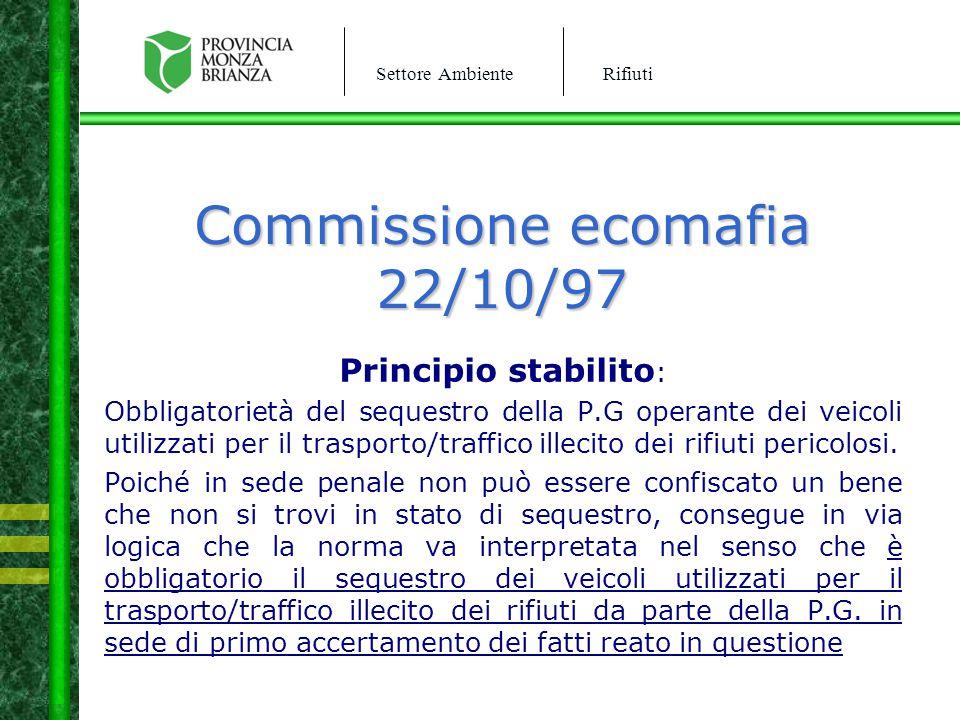 Settore AmbienteRifiuti Commissione ecomafia 22/10/97 Principio stabilito : Obbligatorietà del sequestro della P.G operante dei veicoli utilizzati per