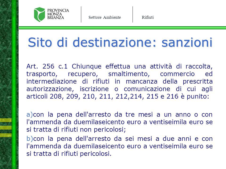 Settore AmbienteRifiuti Sito di destinazione: sanzioni Art. 256 c.1 Chiunque effettua una attività di raccolta, trasporto, recupero, smaltimento, comm