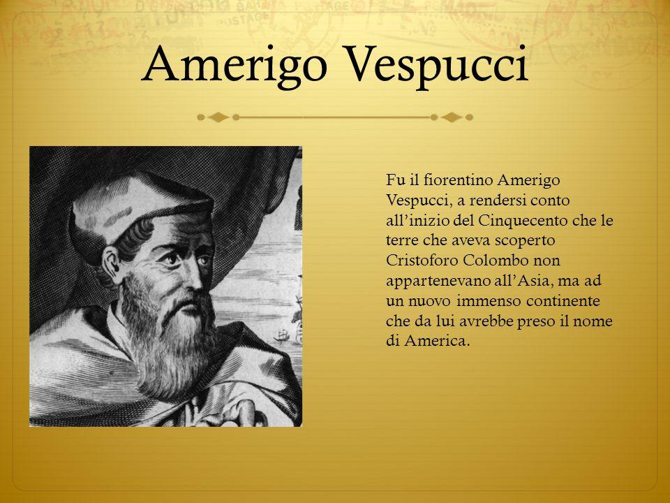 Amerigo Vespucci Fu il fiorentino Amerigo Vespucci, a rendersi conto all'inizio del Cinquecento che le terre che aveva scoperto Cristoforo Colombo non