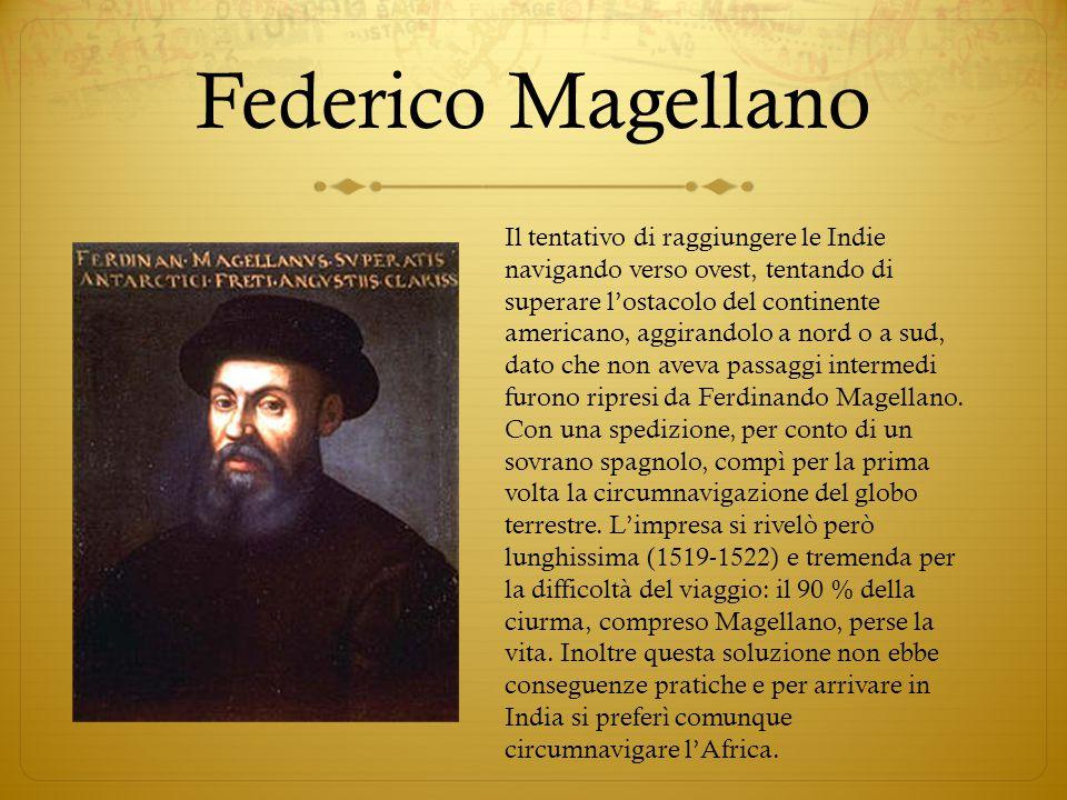 Federico Magellano Il tentativo di raggiungere le Indie navigando verso ovest, tentando di superare l'ostacolo del continente americano, aggirandolo a