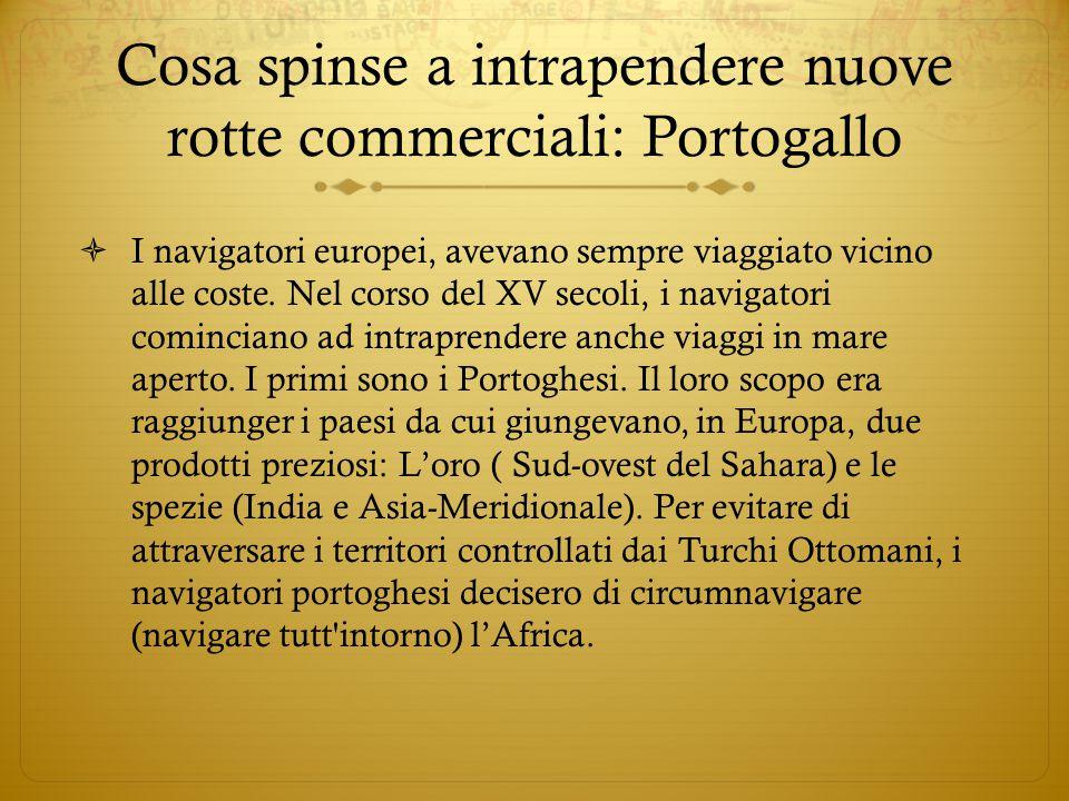 Cosa spinse a intrapendere nuove rotte commerciali: Portogallo  I navigatori europei, avevano sempre viaggiato vicino alle coste. Nel corso del XV se