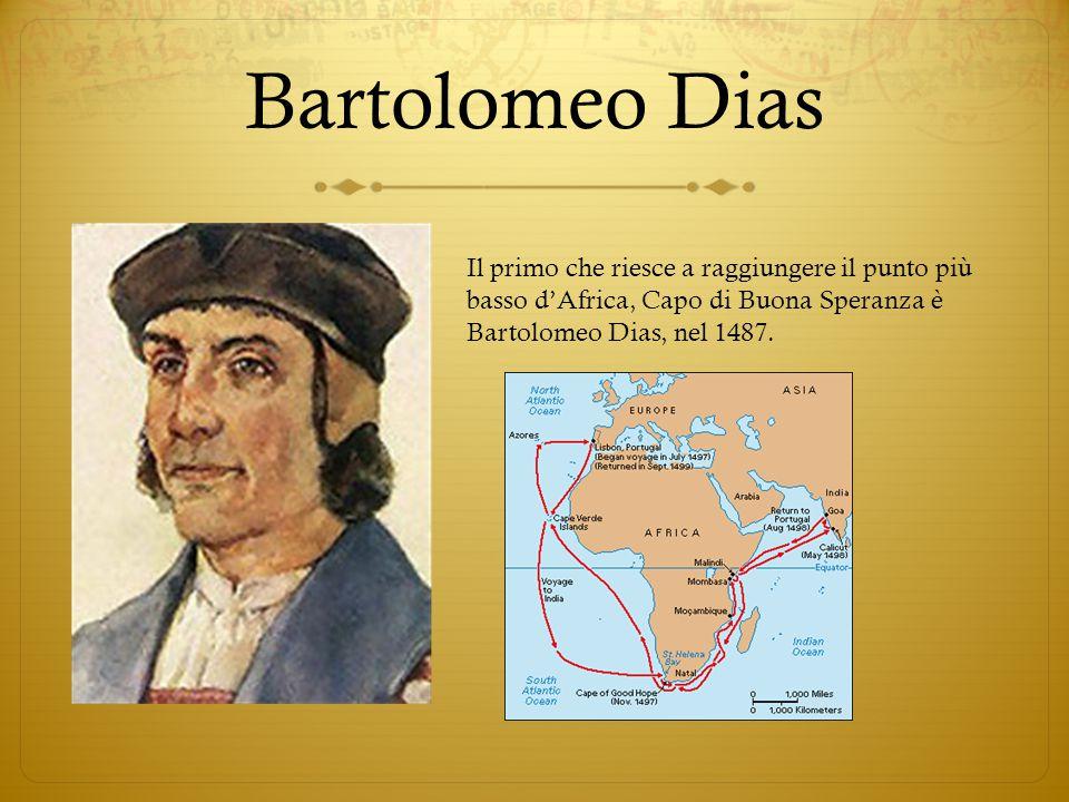 Bartolomeo Dias Il primo che riesce a raggiungere il punto più basso d'Africa, Capo di Buona Speranza è Bartolomeo Dias, nel 1487.
