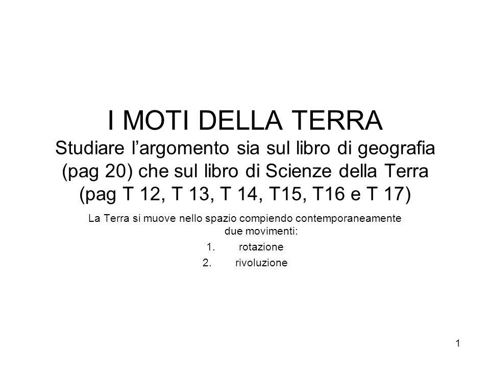 1 I MOTI DELLA TERRA Studiare l'argomento sia sul libro di geografia (pag 20) che sul libro di Scienze della Terra (pag T 12, T 13, T 14, T15, T16 e T