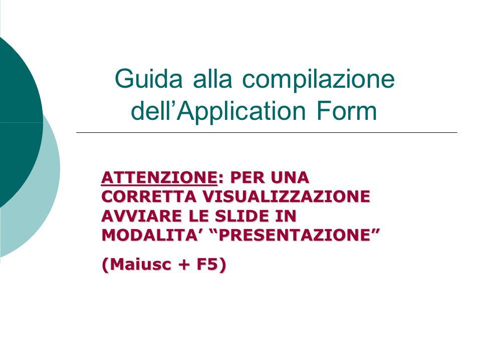 Guida alla compilazione dell'Application Form ATTENZIONE: PER UNA CORRETTA VISUALIZZAZIONE AVVIARE LE SLIDE IN MODALITA' PRESENTAZIONE (Maiusc + F5)