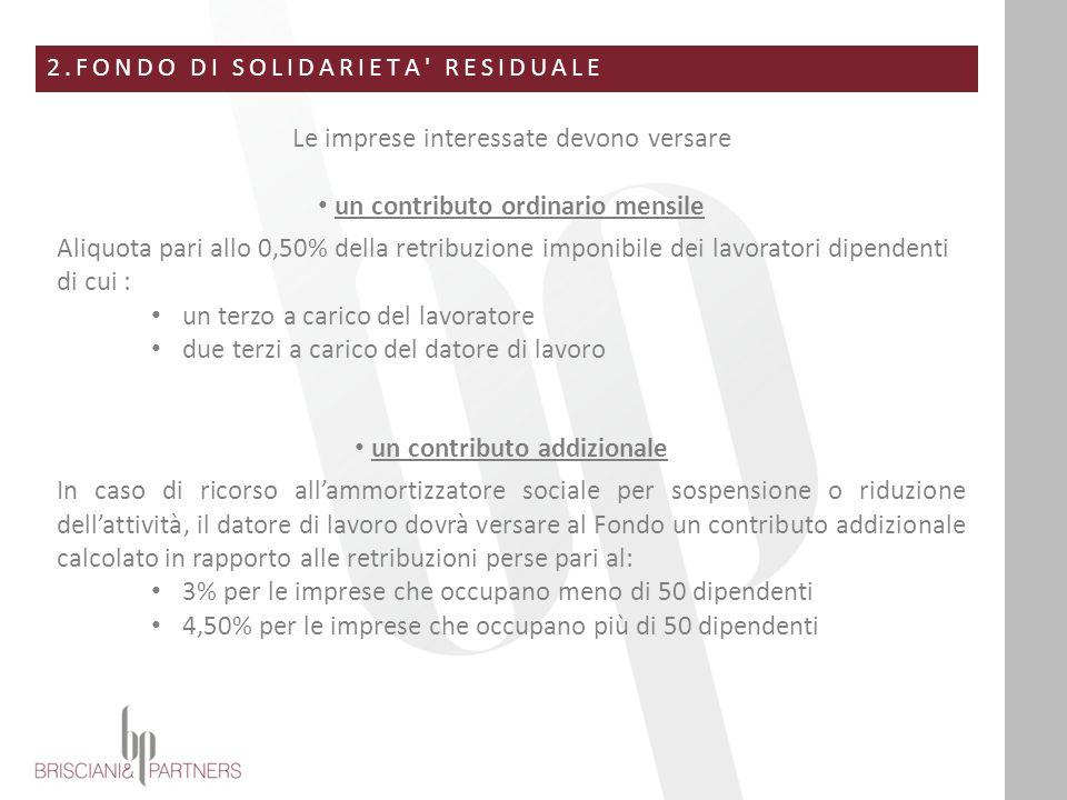 2.FONDO DI SOLIDARIETA' RESIDUALE Le imprese interessate devono versare un contributo ordinario mensile Aliquota pari allo 0,50% della retribuzione im