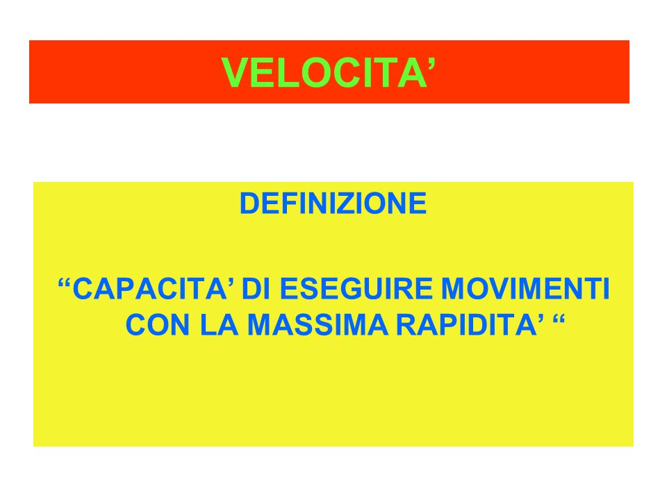 """VELOCITA' DEFINIZIONE """"CAPACITA' DI ESEGUIRE MOVIMENTI CON LA MASSIMA RAPIDITA' """""""