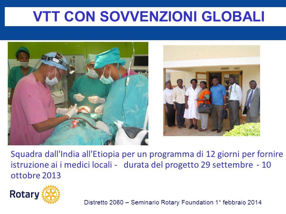 VTT CON SOVVENZIONI GLOBALI Distretto 2060 – Seminario Rotary Foundation 1° febbraio 2014 Una squadra di 6 Ostetrici e Ginecologi dall Inghilterra, Distretto 1120 ha addestrato in India, Distretto 3240 13 operatori.