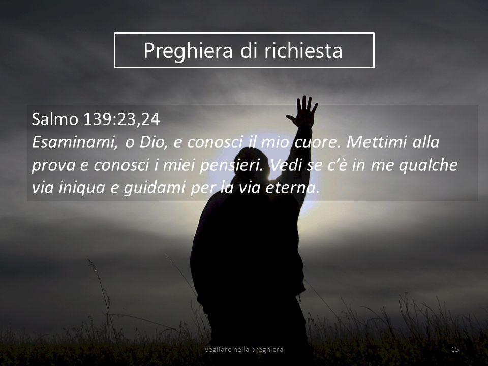 Preghiera di richiesta Salmo 139:23,24 Esaminami, o Dio, e conosci il mio cuore. Mettimi alla prova e conosci i miei pensieri. Vedi se c'è in me qualc