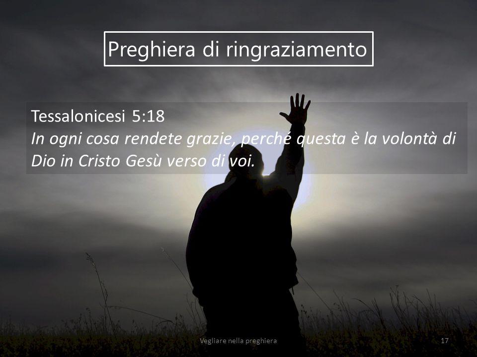 Preghiera di ringraziamento Tessalonicesi 5:18 In ogni cosa rendete grazie, perché questa è la volontà di Dio in Cristo Gesù verso di voi. Vegliare ne