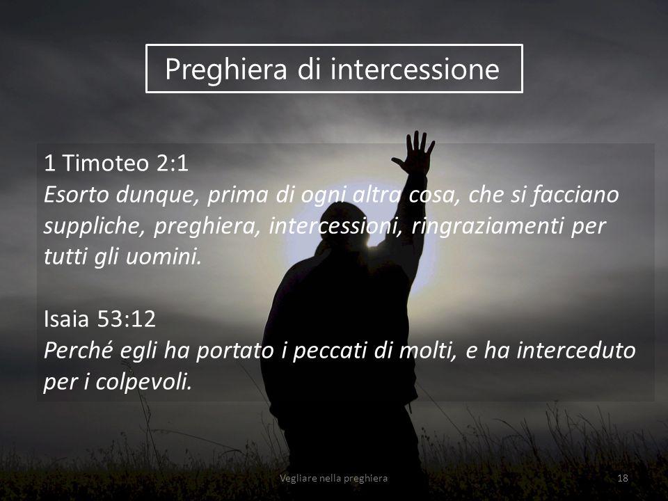 Preghiera di intercessione 1 Timoteo 2:1 Esorto dunque, prima di ogni altra cosa, che si facciano suppliche, preghiera, intercessioni, ringraziamenti