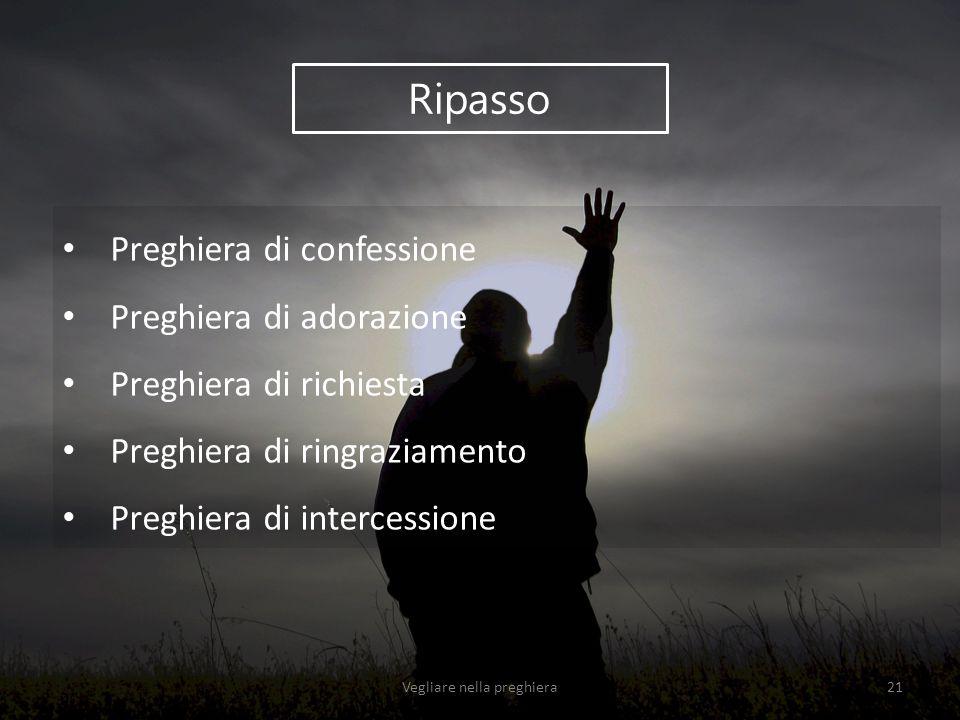 Ripasso Preghiera di confessione Preghiera di adorazione Preghiera di richiesta Preghiera di ringraziamento Preghiera di intercessione Vegliare nella