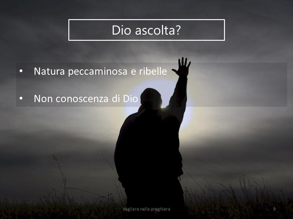 Dio ascolta? Natura peccaminosa e ribelle Non conoscenza di Dio Vegliare nella preghiera9