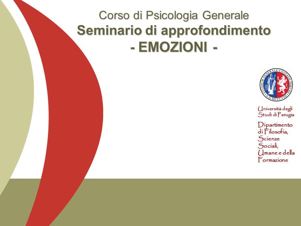 Università degli Studi di Perugia Dipartimento di Filosofia, Scienze Sociali, Umane e della Formazione Corso di Psicologia Generale Seminario di approfondimento - EMOZIONI -