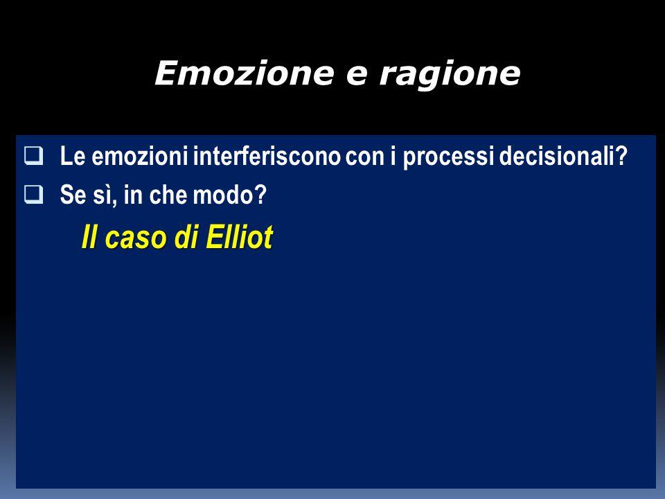 Emozione e ragione  Le emozioni interferiscono con i processi decisionali?  Se sì, in che modo? Il caso di Elliot