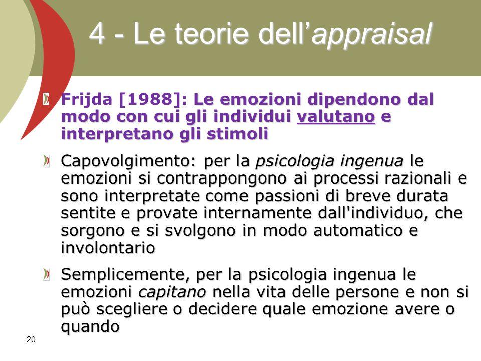 20 Le emozioni dipendono dal modo con cui gli individui valutano e interpretano gli stimoli Frijda [1988]: Le emozioni dipendono dal modo con cui gli individui valutano e interpretano gli stimoli Capovolgimento: per la psicologia ingenua le emozioni si contrappongono ai processi razionali e sono interpretate come passioni di breve durata sentite e provate internamente dall individuo, che sorgono e si svolgono in modo automatico e involontario Semplicemente, per la psicologia ingenua le emozioni capitano nella vita delle persone e non si può scegliere o decidere quale emozione avere o quando 4 - Le teorie dell'appraisal