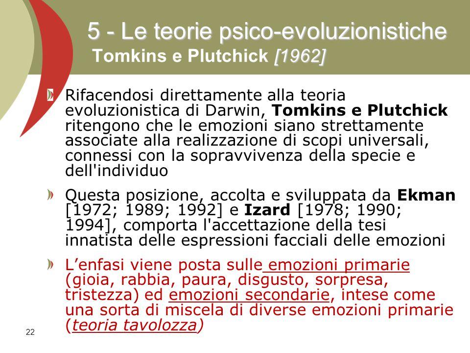 22 Rifacendosi direttamente alla teoria evoluzionistica di Darwin, Tomkins e Plutchick ritengono che le emozioni siano strettamente associate alla realizzazione di scopi universali, connessi con la sopravvivenza della specie e dell individuo Questa posizione, accolta e sviluppata da Ekman [1972; 1989; 1992] e Izard [1978; 1990; 1994], comporta l accettazione della tesi innatista delle espressioni facciali delle emozioni L'enfasi viene posta sulle emozioni primarie (gioia, rabbia, paura, disgusto, sorpresa, tristezza) ed emozioni secondarie, intese come una sorta di miscela di diverse emozioni primarie (teoria tavolozza) 5 - Le teorie psico-evoluzionistiche [1962] 5 - Le teorie psico-evoluzionistiche Tomkins e Plutchick [1962]