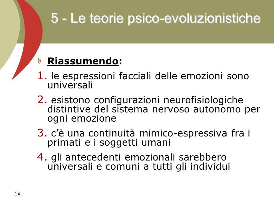 24 5 - Le teorie psico-evoluzionistiche Riassumendo: 1. 1. le espressioni facciali delle emozioni sono universali 2. 2. esistono configurazioni neurof