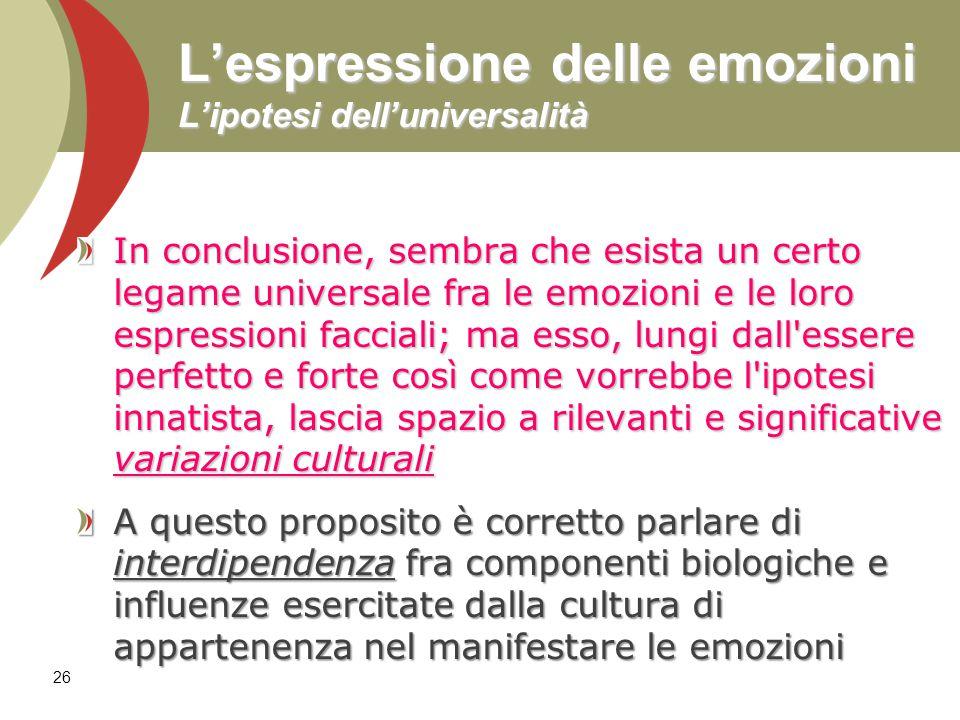 26 L'espressione delle emozioni L'ipotesi dell'universalità In conclusione, sembra che esista un certo legame universale fra le emozioni e le loro esp
