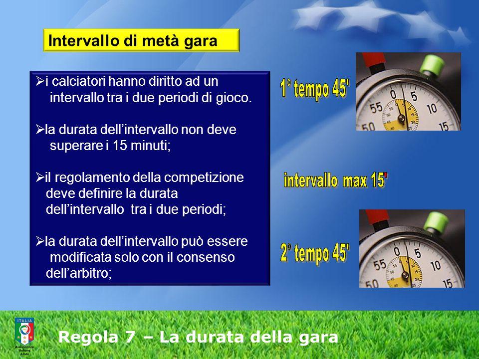Regola 7 – La durata della gara  i calciatori hanno diritto ad un intervallo tra i due periodi di gioco.  la durata dell'intervallo non deve superar