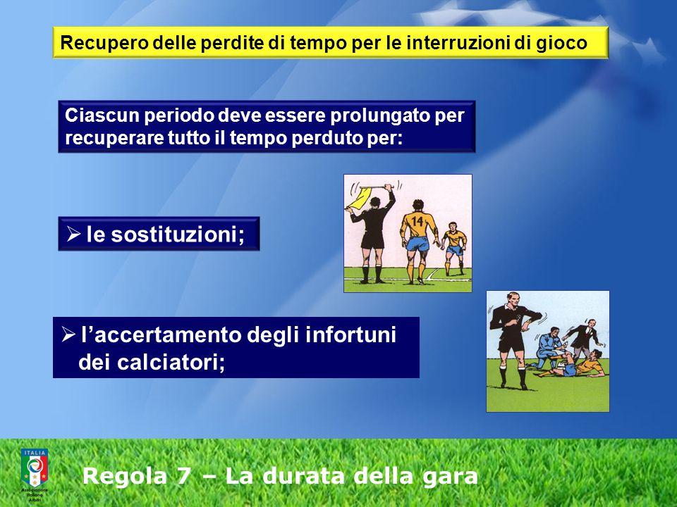 Regola 7 – La durata della gara Ciascun periodo deve essere prolungato per recuperare tutto il tempo perduto per:  le sostituzioni;  l'accertamento