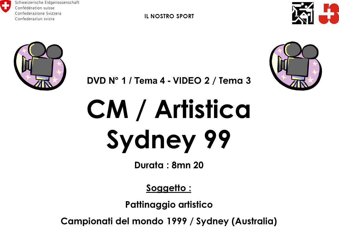 DVD N° 1 / Tema 4 - VID E O 2 / Tema 3 CM / Artistica Sydney 99 Durata : 8mn 20 Soggetto : Pattinaggio artistico Campionati del mondo 1999 / Sydney (Australia) IL NOSTRO SPORT