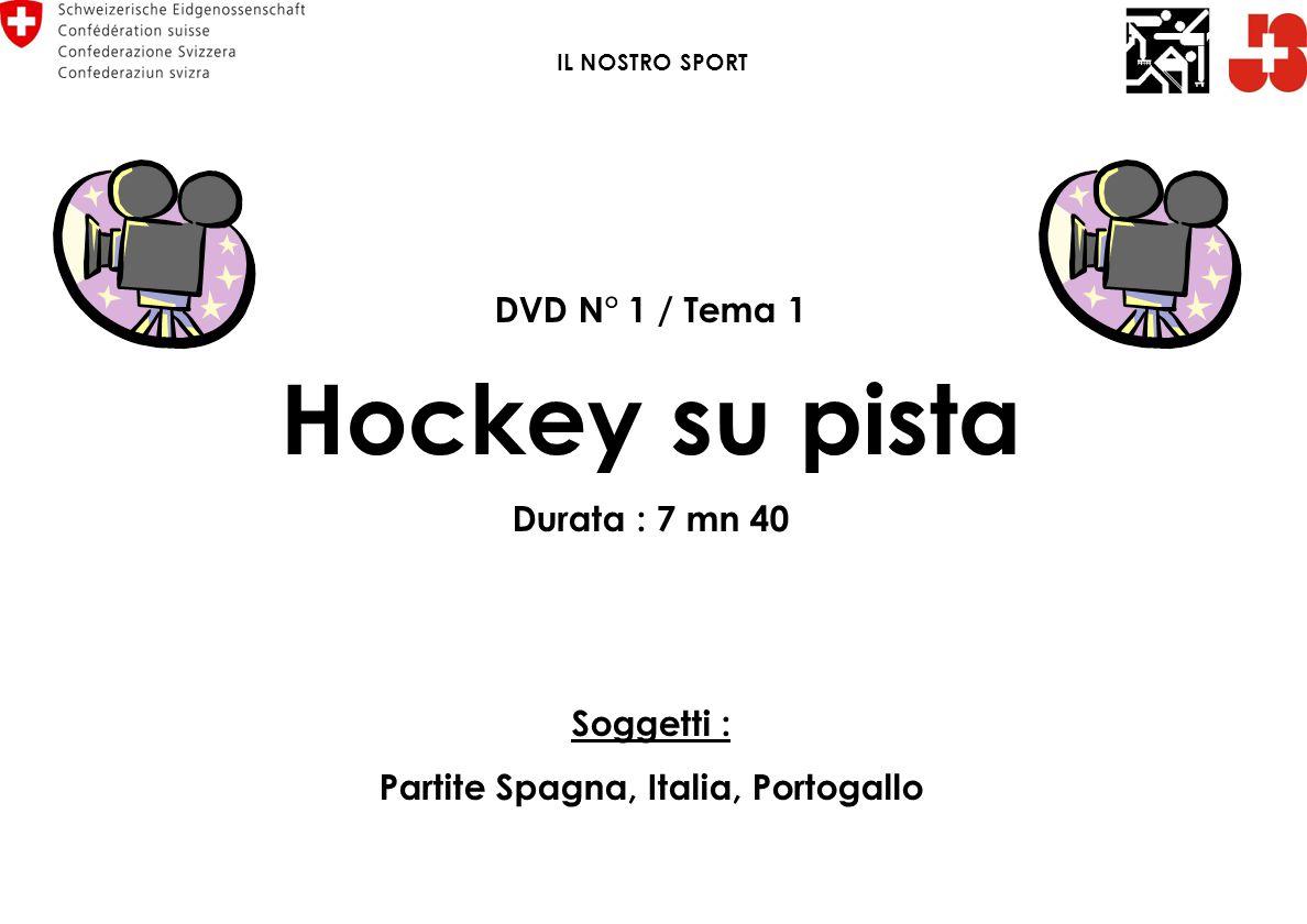 DVD N° 1 / Tema 1 Hockey su pista Durata : 7 mn 40 Soggetti : Partite Spagna, Italia, Portogallo IL NOSTRO SPORT