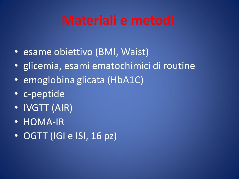 Materiali e metodi esame obiettivo (BMI, Waist) glicemia, esami ematochimici di routine emoglobina glicata (HbA1C) c-peptide IVGTT (AIR) HOMA-IR OGTT (IGI e ISI, 16 pz)