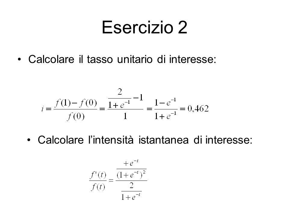 Esercizio 2 Calcolare il tasso unitario di interesse: Calcolare l'intensità istantanea di interesse: