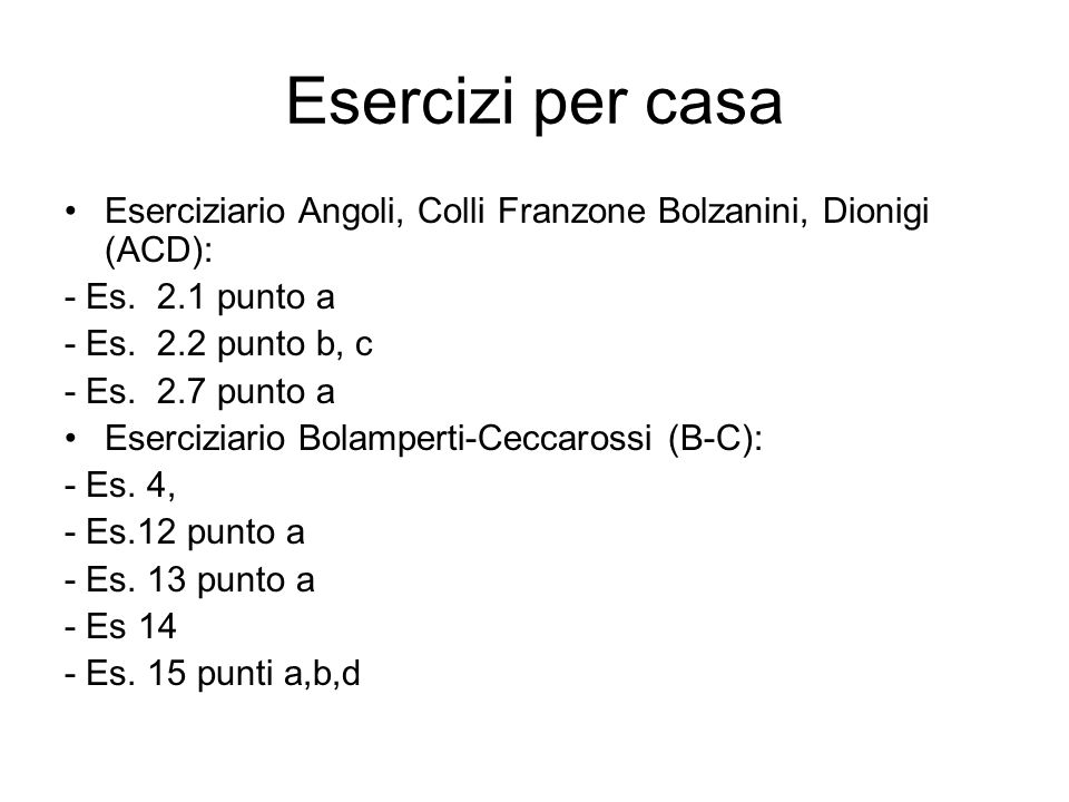 Esercizi per casa Eserciziario Angoli, Colli Franzone Bolzanini, Dionigi (ACD): - Es. 2.1 punto a - Es. 2.2 punto b, c - Es. 2.7 punto a Eserciziario