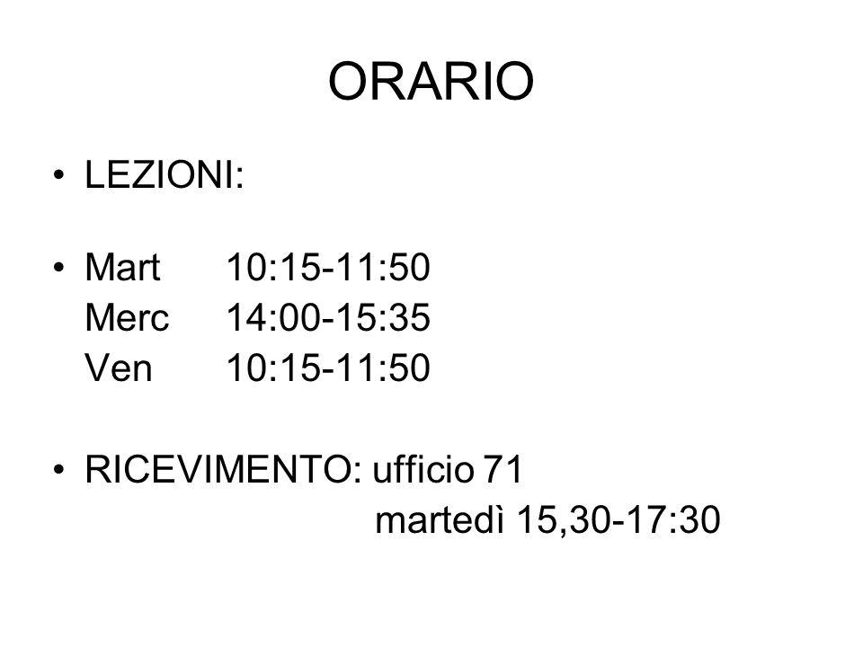 ORARIO LEZIONI: Mart 10:15-11:50 Merc14:00-15:35 Ven10:15-11:50 RICEVIMENTO: ufficio 71 martedì 15,30-17:30