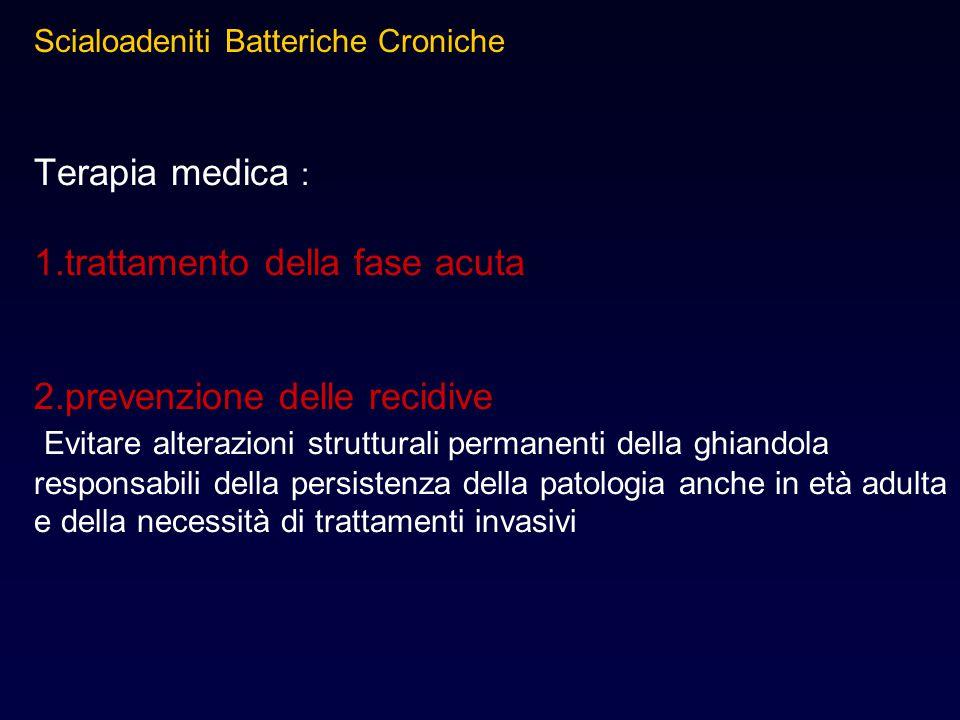 Terapia medica : 1.trattamento della fase acuta 2.prevenzione delle recidive Evitare alterazioni strutturali permanenti della ghiandola responsabili d