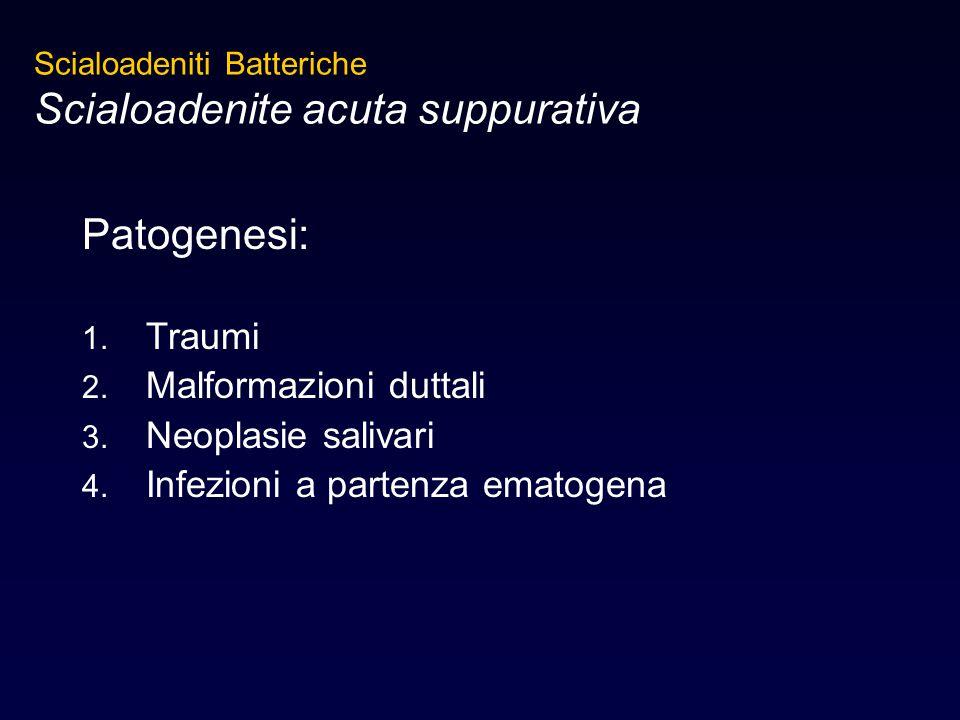 Patogenesi: 1. Traumi 2. Malformazioni duttali 3. Neoplasie salivari 4. Infezioni a partenza ematogena Scialoadeniti Batteriche Scialoadenite acuta su