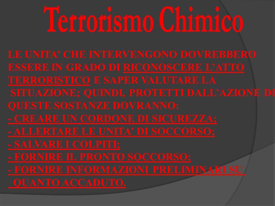 LE UNITA' CHE INTERVENGONO DOVREBBERO ESSERE IN GRADO DI RICONOSCERE L'ATTO TERRORISTICO E SAPER VALUTARE LA SITUAZIONE; QUINDI, PROTETTI DALL'AZIONE DI QUESTE SOSTANZE DOVRANNO: - CREARE UN CORDONE DI SICUREZZA; - ALLERTARE LE UNITA' DI SOCCORSO; - SALVARE I COLPITI; - FORNIRE IL PRONTO SOCCORSO; - FORNIRE INFORMAZIONI PRELIMINARI SU QUANTO ACCADUTO.