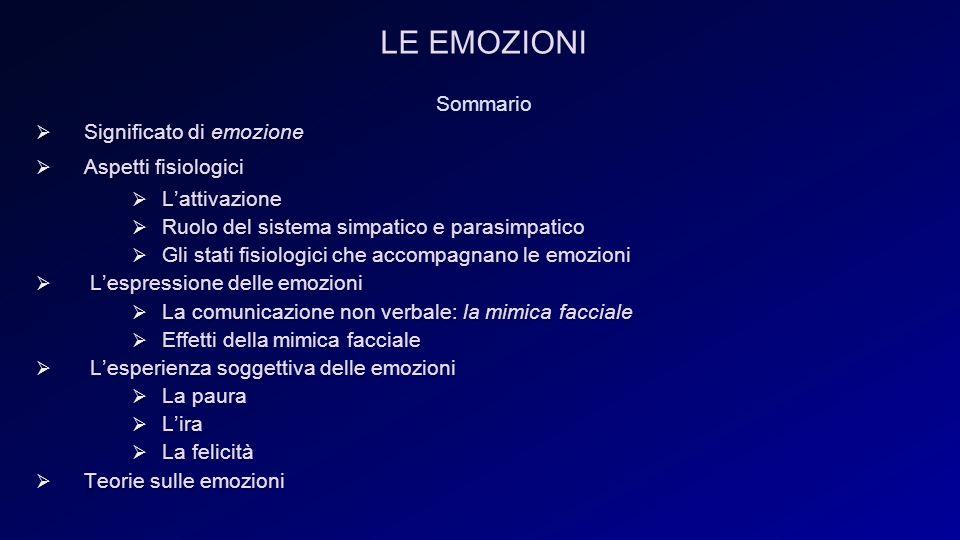 LE EMOZIONI Sommario  Significato di emozione  Aspetti fisiologici  L'attivazione  Ruolo del sistema simpatico e parasimpatico  Gli stati fisiologici che accompagnano le emozioni  L'espressione delle emozioni  La comunicazione non verbale: la mimica facciale  Effetti della mimica facciale  L'esperienza soggettiva delle emozioni  La paura  L'ira  La felicità  Teorie sulle emozioni