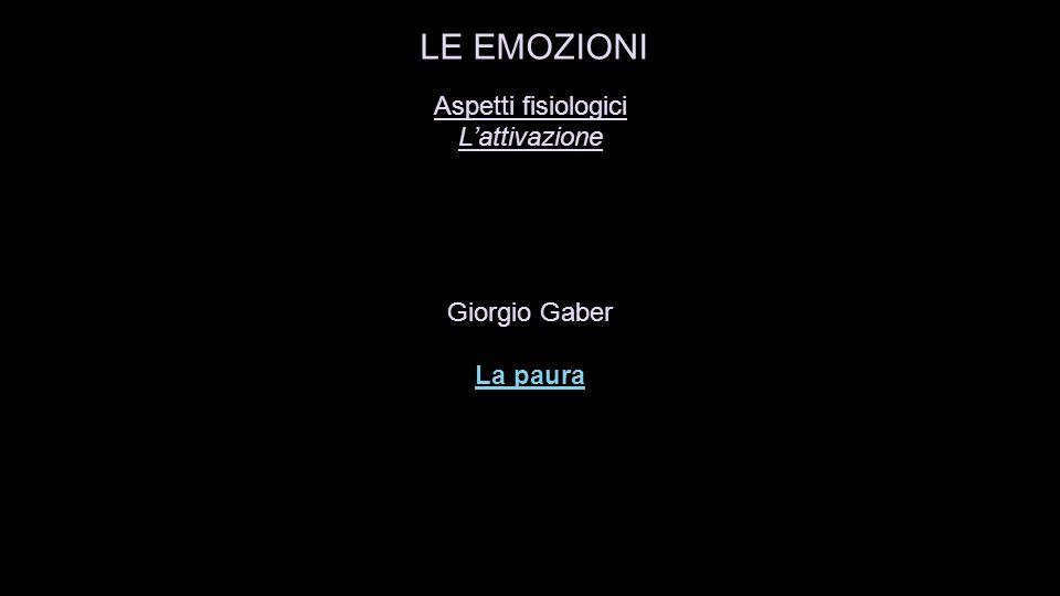 Aspetti fisiologici L'attivazione Giorgio Gaber La paura La paura LE EMOZIONI