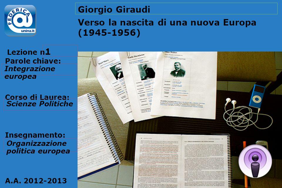 Lezione n. Parole chiave: Corso di Laurea: Insegnamento: A.A. 2012-2013 Giorgio Giraudi Verso la nascita di una nuova Europa (1945-1956) 1 Integrazion