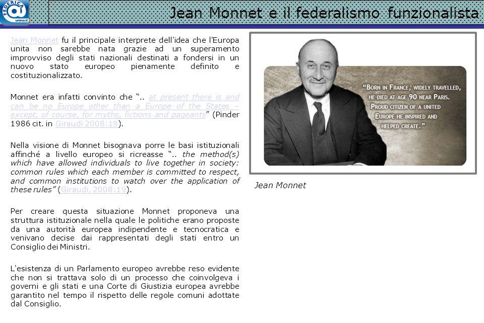 Jean Monnet e il federalismo funzionalista Jean MonnetJean Monnet fu il principale interprete dell'idea che l'Europa unita non sarebbe nata grazie ad