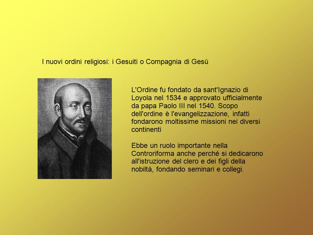 I nuovi ordini religiosi: i Gesuiti o Compagnia di Gesù L'Ordine fu fondato da sant'Ignazio di Loyola nel 1534 e approvato ufficialmente da papa Paolo