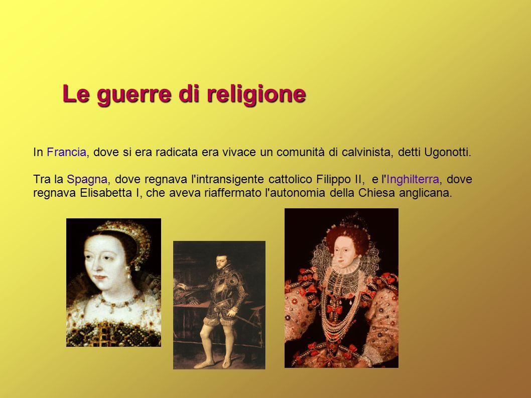 Le guerre di religione In Francia, dove si era radicata era vivace un comunità di calvinista, detti Ugonotti. Tra la Spagna, dove regnava l'intransige