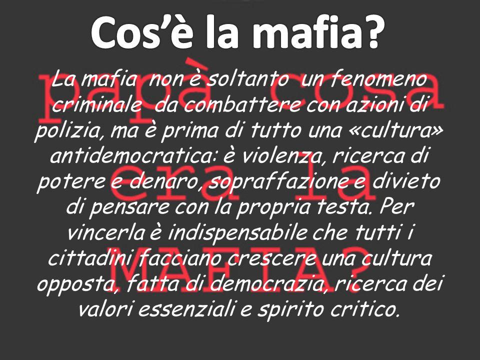 La mafia non è soltanto un fenomeno criminale da combattere con azioni di polizia, ma è prima di tutto una «cultura» antidemocratica: è violenza, ricerca di potere e denaro, sopraffazione e divieto di pensare con la propria testa.