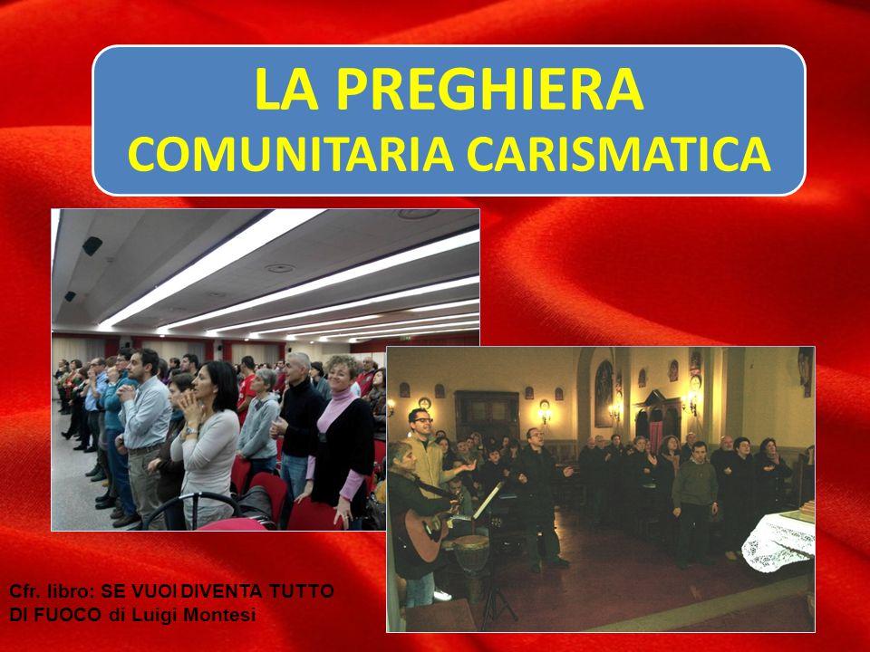 LA PREGHIERA COMUNITARIA CARISMATICA Cfr. libro: SE VUOI DIVENTA TUTTO DI FUOCO di Luigi Montesi