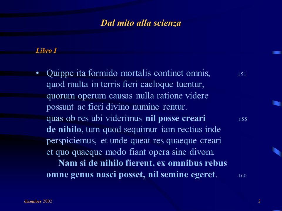dicembre 20022 Dal mito alla scienza Libro I Quippe ita formido mortalis continet omnis, 151 quod multa in terris fieri caeloque tuentur, quorum operum causas nulla ratione videre possunt ac fieri divino numine rentur.