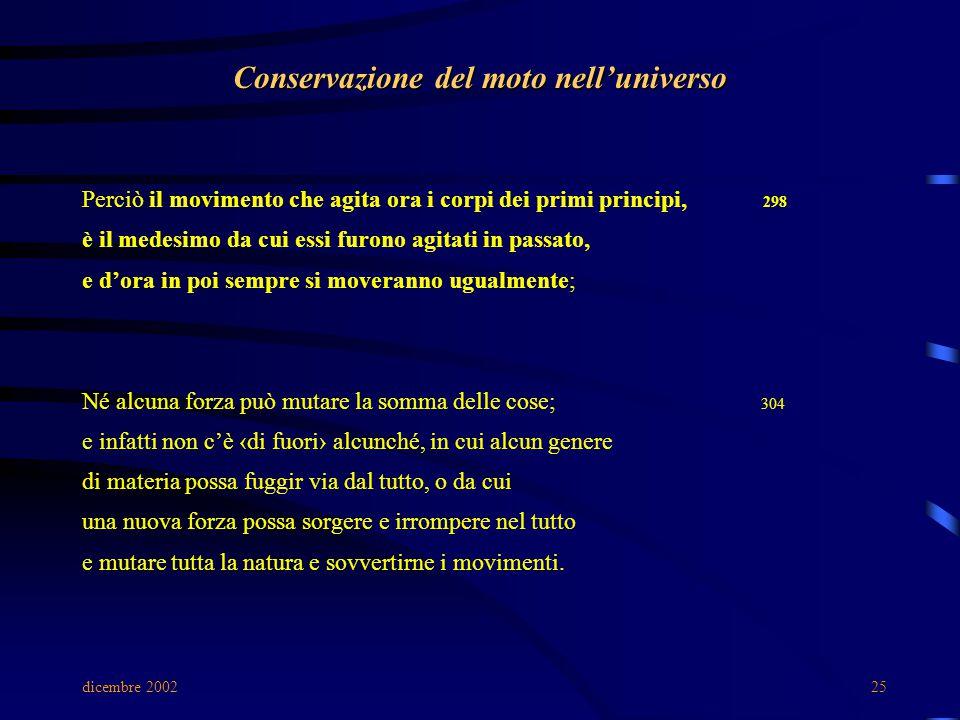 dicembre 200225 Conservazione del moto nell'universo Perciò il movimento che agita ora i corpi dei primi principi, 298 è il medesimo da cui essi furon