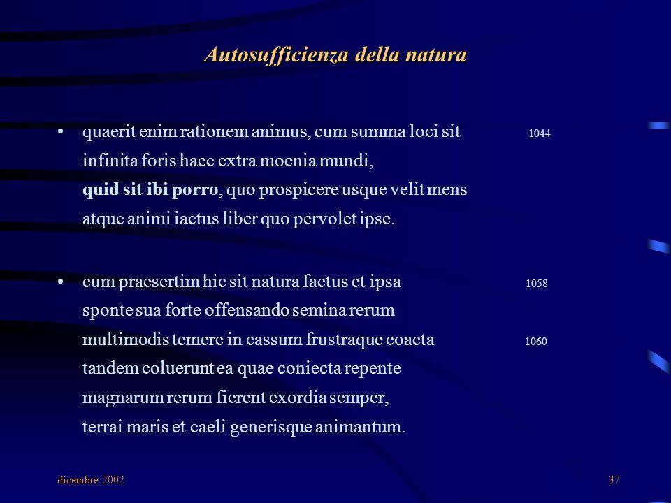 dicembre 200237 Autosufficienza della natura quaerit enim rationem animus, cum summa loci sit 1044 infinita foris haec extra moenia mundi, quid sit ibi porro, quo prospicere usque velit mens atque animi iactus liber quo pervolet ipse.